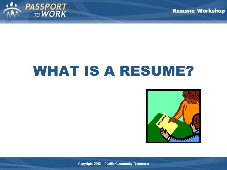 Resume Workshop Copyright 2008 – Pacific Community Resources WHAT IS A RESUME.