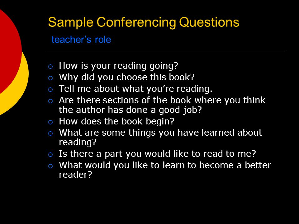 Sample Conferencing Questions teacher's role  How is your reading going.