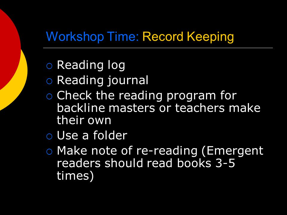 Workshop Time: Record Keeping  Reading log  Reading journal  Check the reading program for backline masters or teachers make their own  Use a folder  Make note of re-reading (Emergent readers should read books 3-5 times)