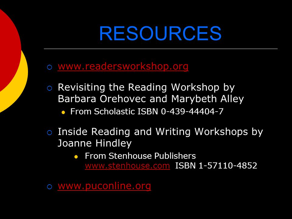 RESOURCES  www.readersworkshop.org www.readersworkshop.org  Revisiting the Reading Workshop by Barbara Orehovec and Marybeth Alley From Scholastic ISBN 0-439-44404-7  Inside Reading and Writing Workshops by Joanne Hindley From Stenhouse Publishers www.stenhouse.com ISBN 1-57110-4852 www.stenhouse.com  www.puconline.org www.puconline.org