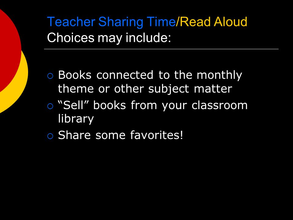 Teacher Sharing Time/Read Aloud Choices may include:  Books connected to the monthly theme or other subject matter  Sell books from your classroom library  Share some favorites!