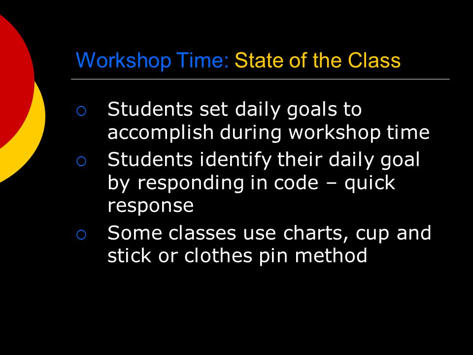Workshop Time: State of the Class  Students set daily goals to accomplish during workshop time  Students identify their daily goal by responding in code – quick response  Some classes use charts, cup and stick or clothes pin method