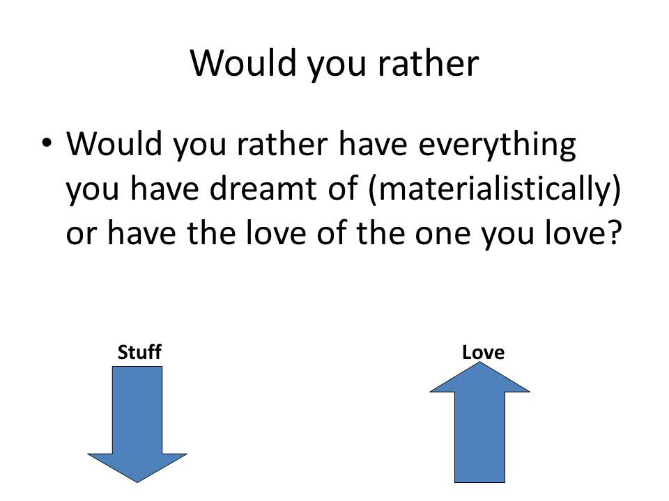 Would you rather Would you rather have everything you have dreamt of (materialistically) or have the love of the one you love.