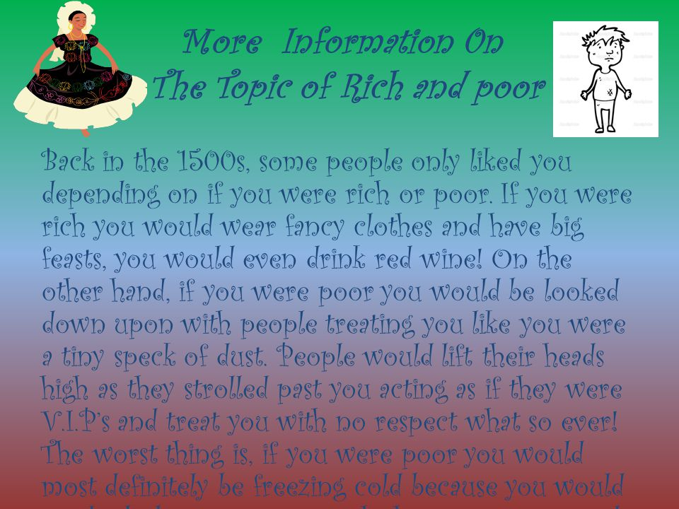 More Information 0n The Topic of Rich and poor Back in the 1500s, some people only liked you depending on if you were rich or poor.