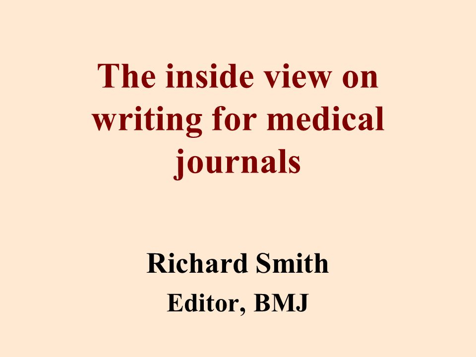 The inside view on writing for medical journals Richard Smith Editor, BMJ