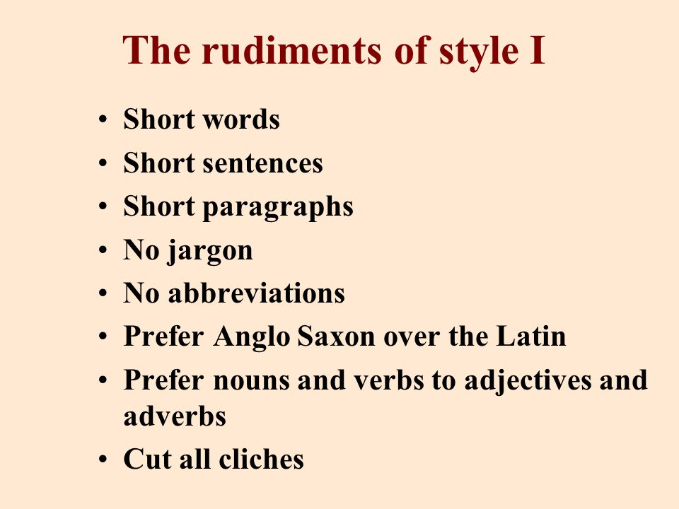 The rudiments of style I Short words Short sentences Short paragraphs No jargon No abbreviations Prefer Anglo Saxon over the Latin Prefer nouns and verbs to adjectives and adverbs Cut all cliches