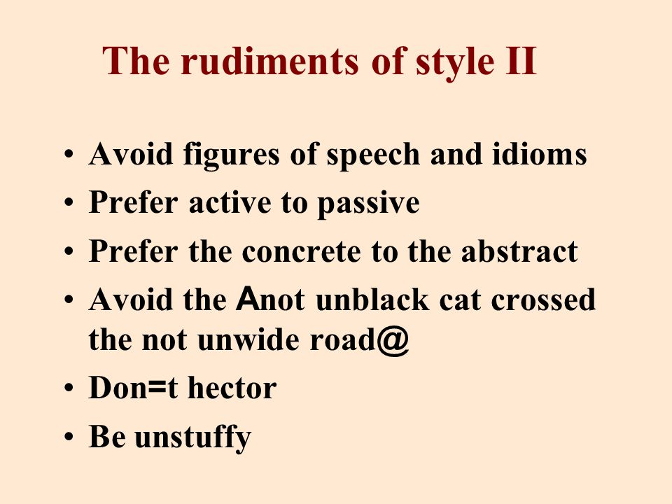 The rudiments of style II Avoid figures of speech and idioms Prefer active to passive Prefer the concrete to the abstract Avoid the A not unblack cat crossed the not unwide road @ Don = t hector Be unstuffy