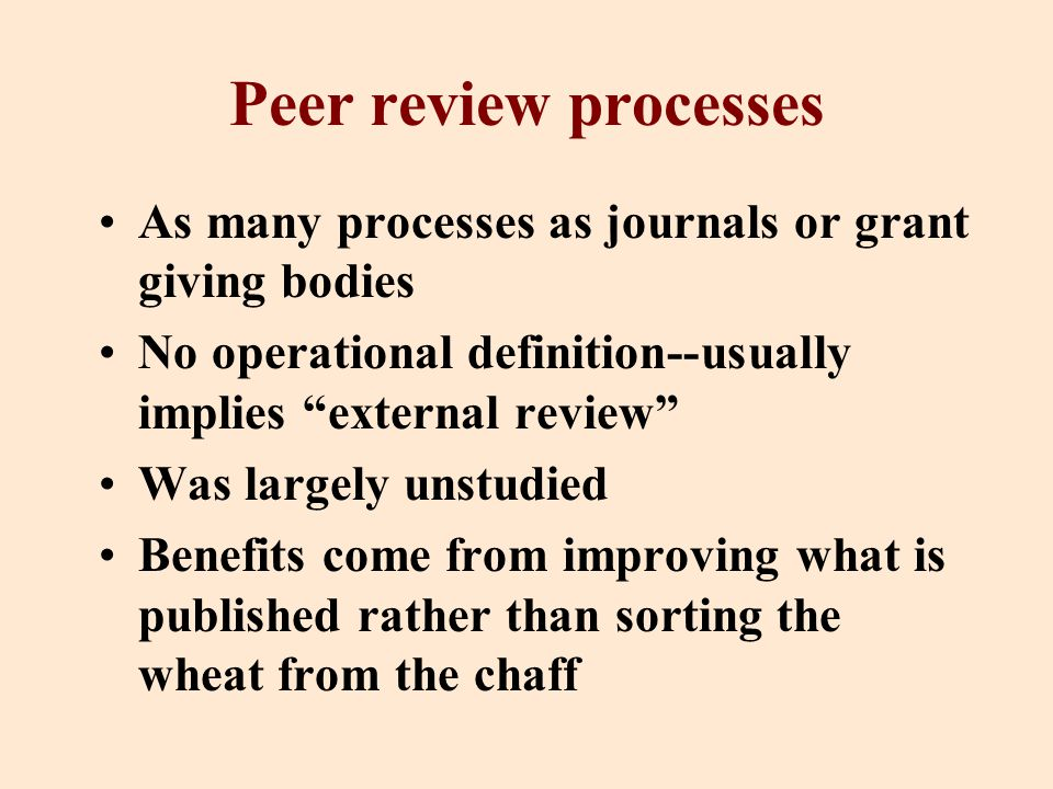 Peer review processes As many processes as journals or grant giving bodies No operational definition--usually implies external review Was largely unstudied Benefits come from improving what is published rather than sorting the wheat from the chaff