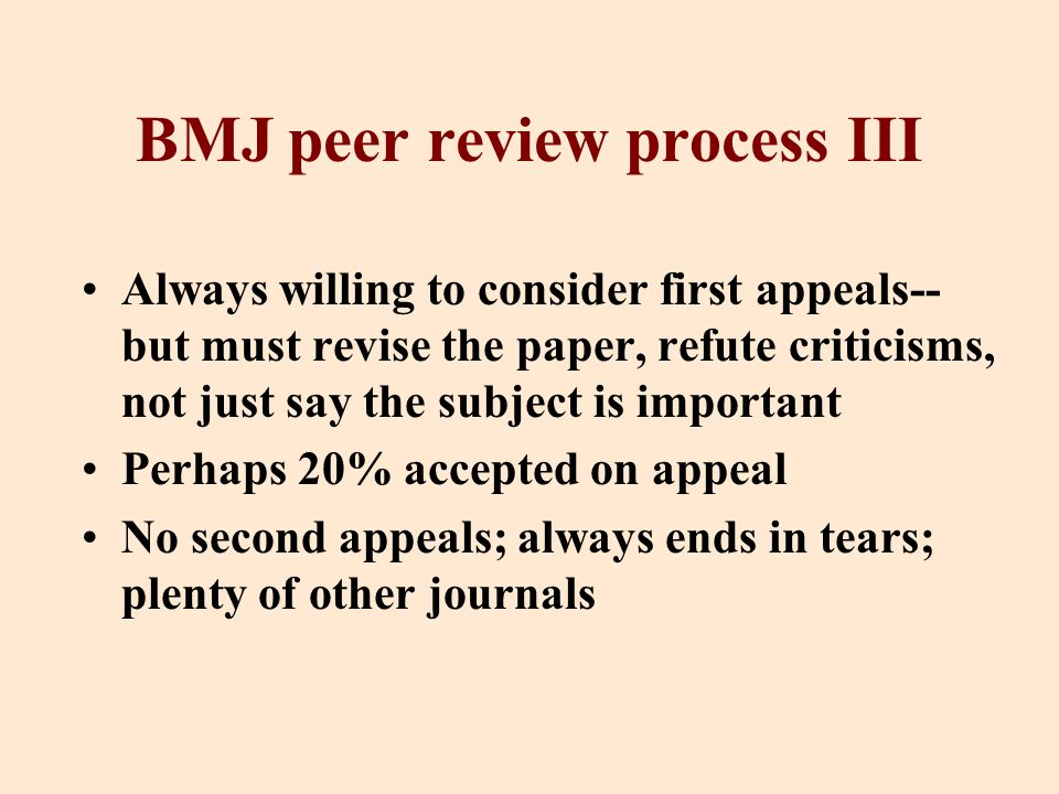 BMJ peer review process III Always willing to consider first appeals-- but must revise the paper, refute criticisms, not just say the subject is important Perhaps 20% accepted on appeal No second appeals; always ends in tears; plenty of other journals