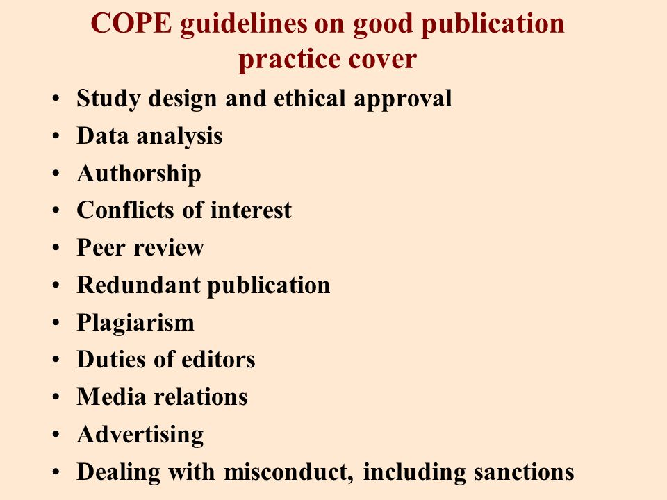 COPE guidelines on good publication practice cover Study design and ethical approval Data analysis Authorship Conflicts of interest Peer review Redundant publication Plagiarism Duties of editors Media relations Advertising Dealing with misconduct, including sanctions