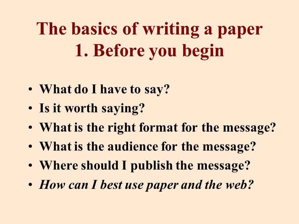 The basics of writing a paper 1. Before you begin What do I have to say.