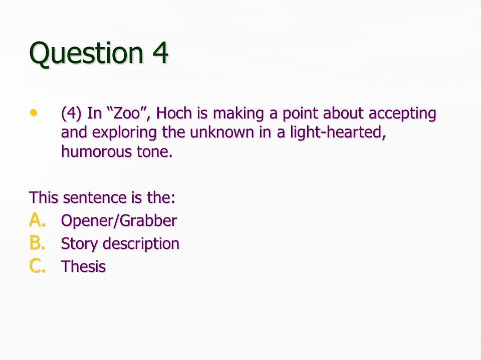 Question 4 (4) In Zoo , Hoch is making a point about accepting and exploring the unknown in a light-hearted, humorous tone.