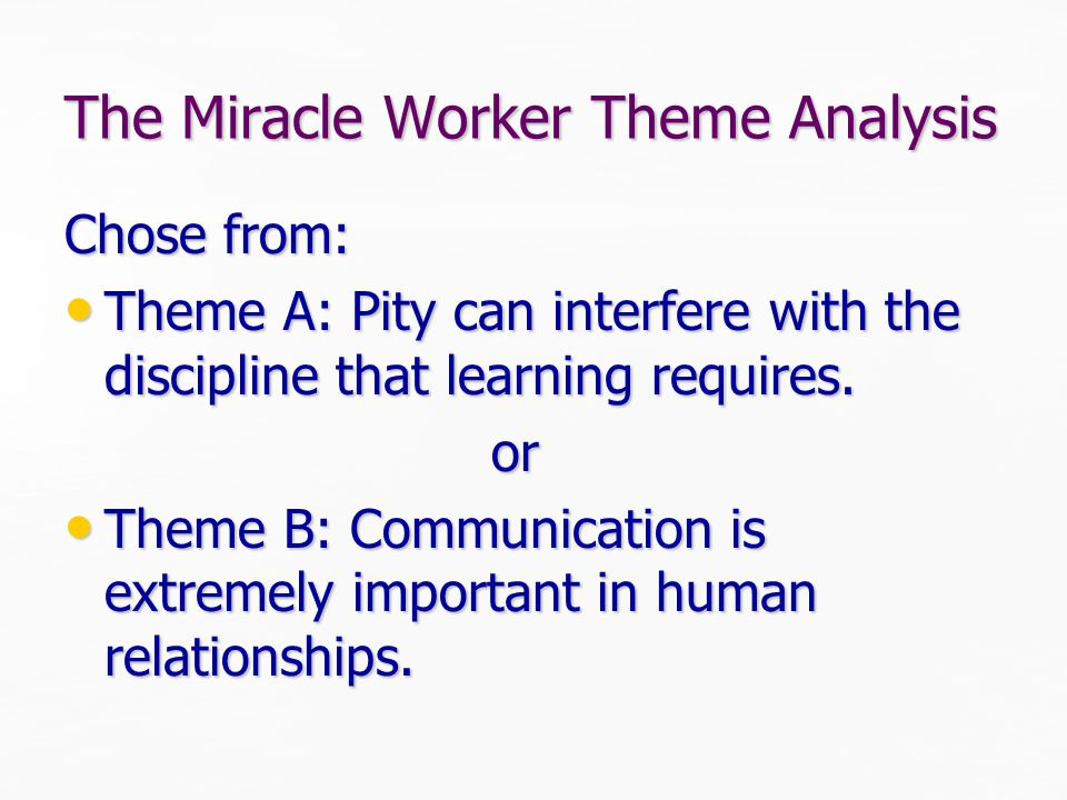 The Miracle Worker Theme Analysis Chose from: Theme A: Pity can interfere with the discipline that learning requires.