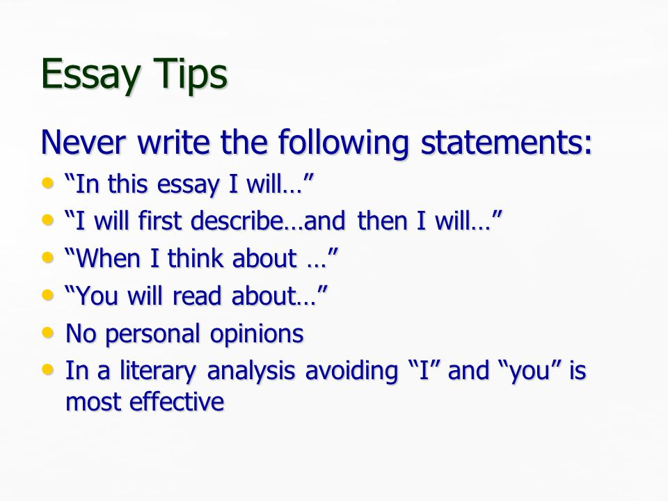 Essay Tips Never write the following statements: In this essay I will… In this essay I will… I will first describe…and then I will… I will first describe…and then I will… When I think about … When I think about … You will read about… You will read about… No personal opinions No personal opinions In a literary analysis avoiding I and you is most effective In a literary analysis avoiding I and you is most effective