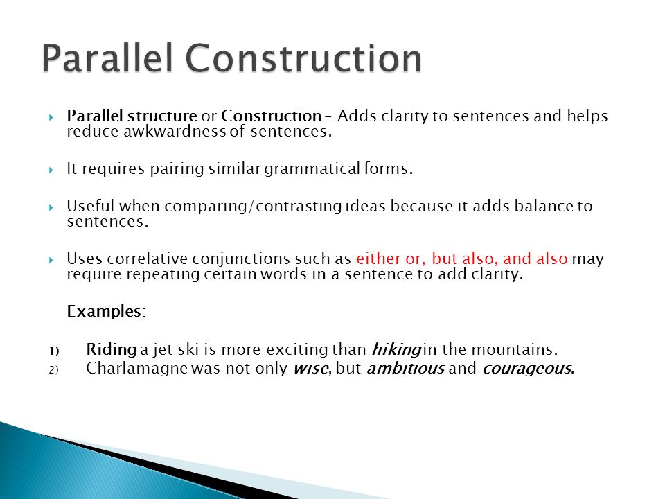  Parallel structure or Construction – Adds clarity to sentences and helps reduce awkwardness of sentences.