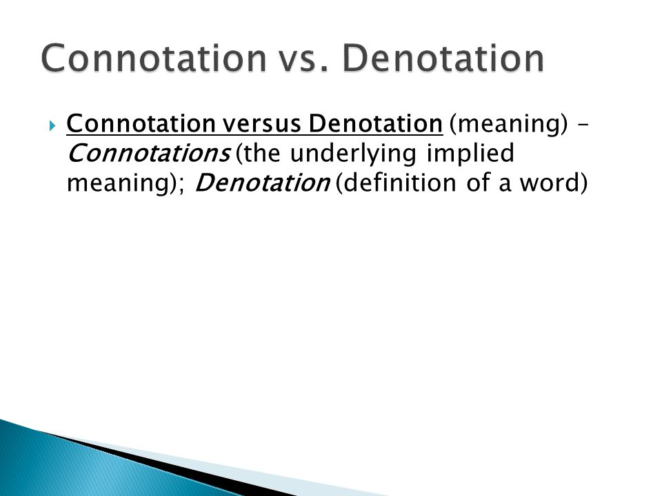  Connotation versus Denotation (meaning) – Connotations (the underlying implied meaning); Denotation (definition of a word)
