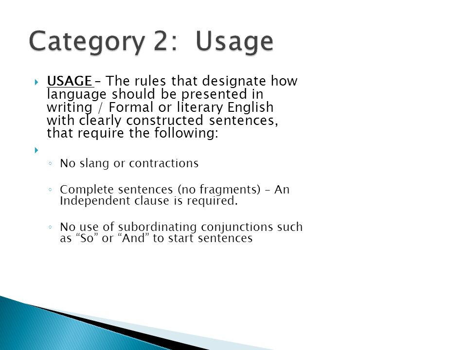  USAGE – The rules that designate how language should be presented in writing / Formal or literary English with clearly constructed sentences, that require the following:  ◦ No slang or contractions ◦ Complete sentences (no fragments) – An Independent clause is required.