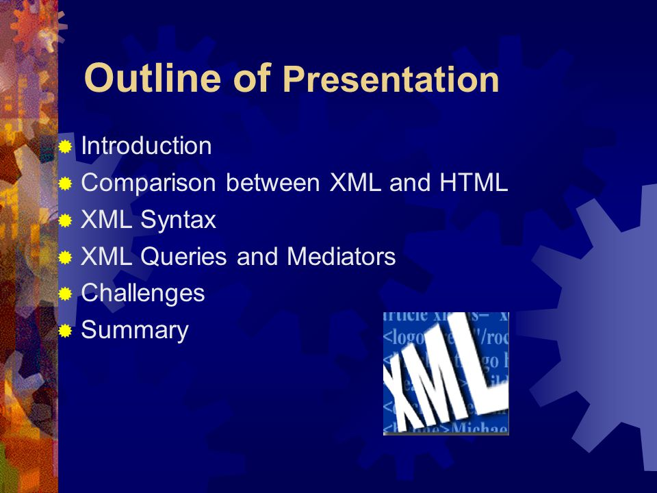 Outline of Presentation  Introduction  Comparison between XML and HTML  XML Syntax  XML Queries and Mediators  Challenges  Summary