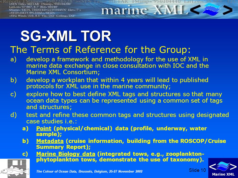 The Colour of Ocean Data, Brussels, Belgium, 25-27 November 2002 Slide 10 SG-XML TOR The Terms of Reference for the Group: a)develop a framework and methodology for the use of XML in marine data exchange in close consultation with IOC and the Marine XML Consortium; b)develop a workplan that within 4 years will lead to published protocols for XML use in the marine community; c)explore how to best define XML tags and structures so that many ocean data types can be represented using a common set of tags and structures; d)test and refine these common tags and structures using designated case studies i.e.: a)Point (physical/chemical) data (profile, underway, water sample); b)Metadata (cruise information, building from the ROSCOP/Cruise Summary Report); c)Marine Biology data (integrated tows, e.g., zooplankton- phytoplankton tows, demonstrate the use of taxonomy).