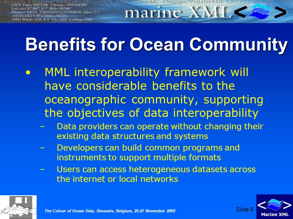 The Colour of Ocean Data, Brussels, Belgium, 25-27 November 2002 Slide 6 Benefits for Ocean Community MML interoperability framework will have considerable benefits to the oceanographic community, supporting the objectives of data interoperability –Data providers can operate without changing their existing data structures and systems –Developers can build common programs and instruments to support multiple formats –Users can access heterogeneous datasets across the internet or local networks