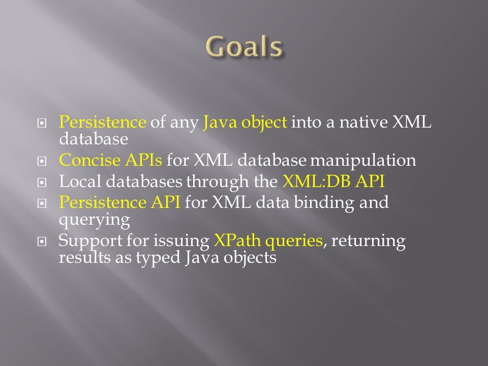  Persistence of any Java object into a native XML database  Concise APIs for XML database manipulation  Local databases through the XML:DB API  Persistence API for XML data binding and querying  Support for issuing XPath queries, returning results as typed Java objects