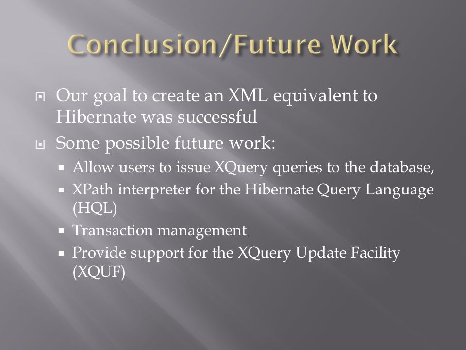  Our goal to create an XML equivalent to Hibernate was successful  Some possible future work:  Allow users to issue XQuery queries to the database,  XPath interpreter for the Hibernate Query Language (HQL)  Transaction management  Provide support for the XQuery Update Facility (XQUF)