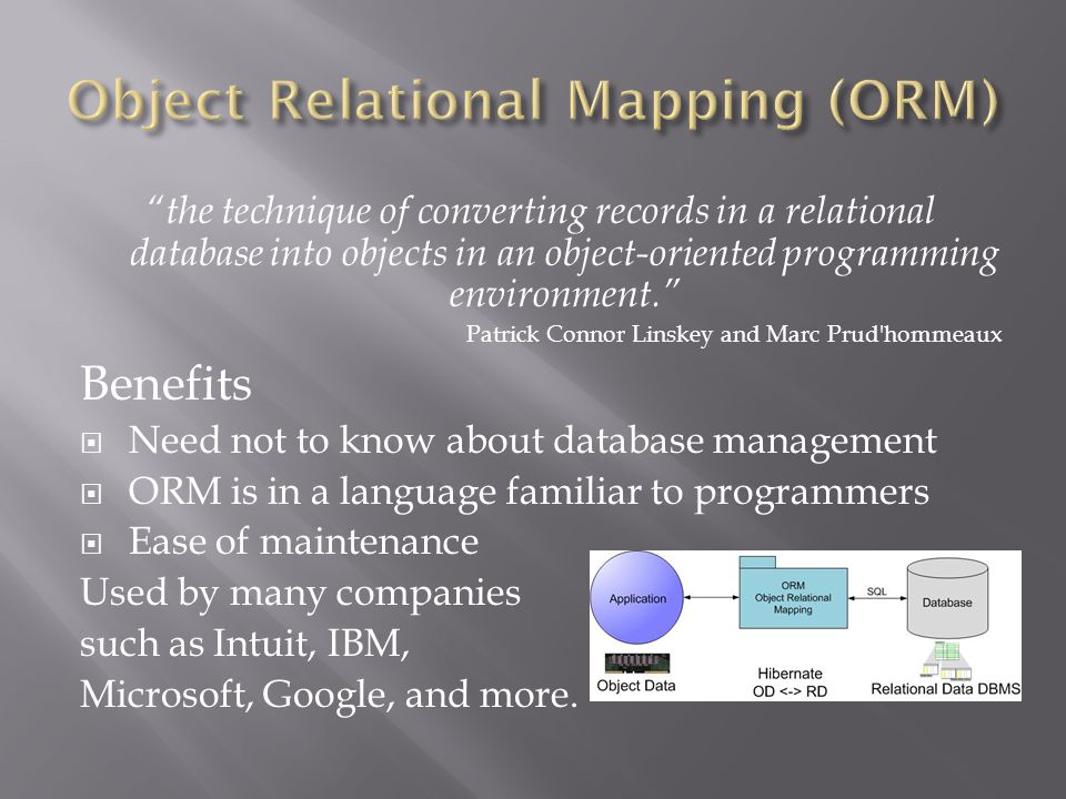 the technique of converting records in a relational database into objects in an object-oriented programming environment. Patrick Connor Linskey and Marc Prud hommeaux Benefits  Need not to know about database management  ORM is in a language familiar to programmers  Ease of maintenance Used by many companies such as Intuit, IBM, Microsoft, Google, and more.