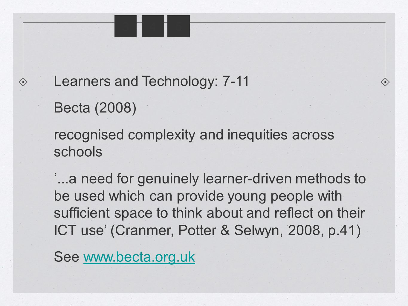 345 Learners and Technology: 7-11 Becta (2008) recognised complexity and inequities across schools '...a need for genuinely learner-driven methods to be used which can provide young people with sufficient space to think about and reflect on their ICT use' (Cranmer, Potter & Selwyn, 2008, p.41) See www.becta.org.ukwww.becta.org.uk