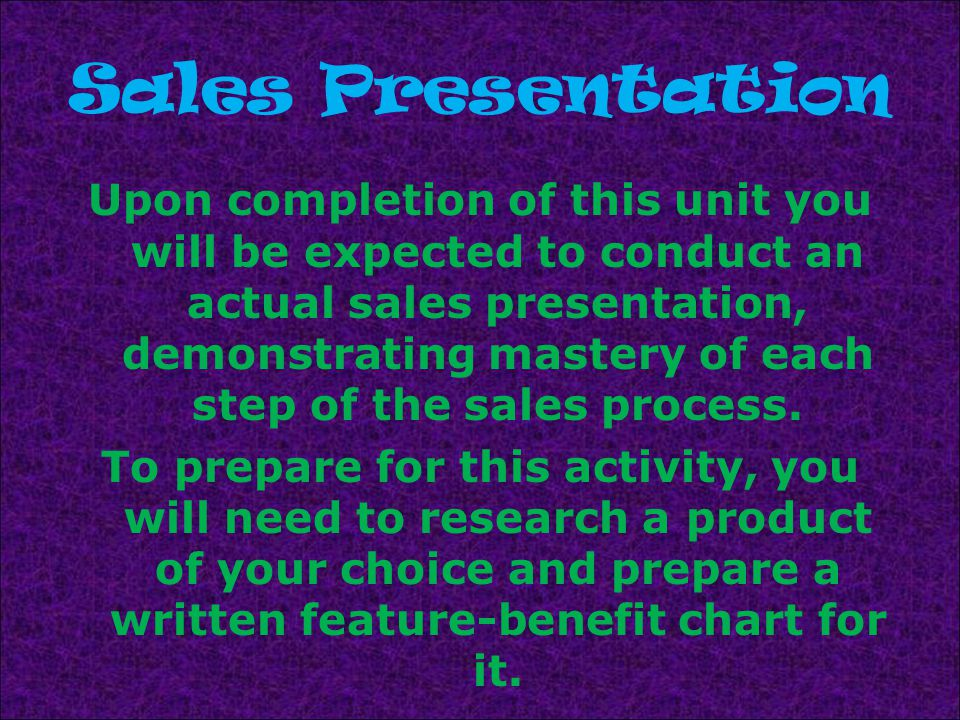 Sales Presentation Upon completion of this unit you will be expected to conduct an actual sales presentation, demonstrating mastery of each step of the sales process.