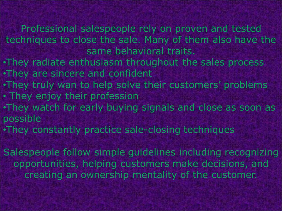 Professional salespeople rely on proven and tested techniques to close the sale.