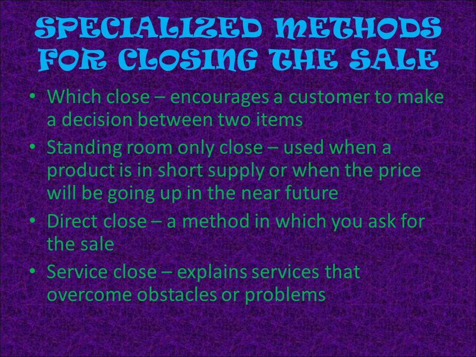 SPECIALIZED METHODS FOR CLOSING THE SALE Which close – encourages a customer to make a decision between two items Standing room only close – used when a product is in short supply or when the price will be going up in the near future Direct close – a method in which you ask for the sale Service close – explains services that overcome obstacles or problems