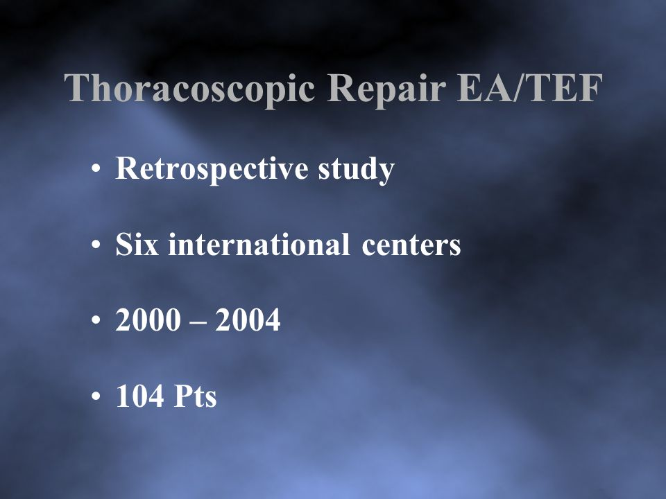 Thoracoscopic Repair EA/TEF Retrospective study Six international centers 2000 – 2004 104 Pts