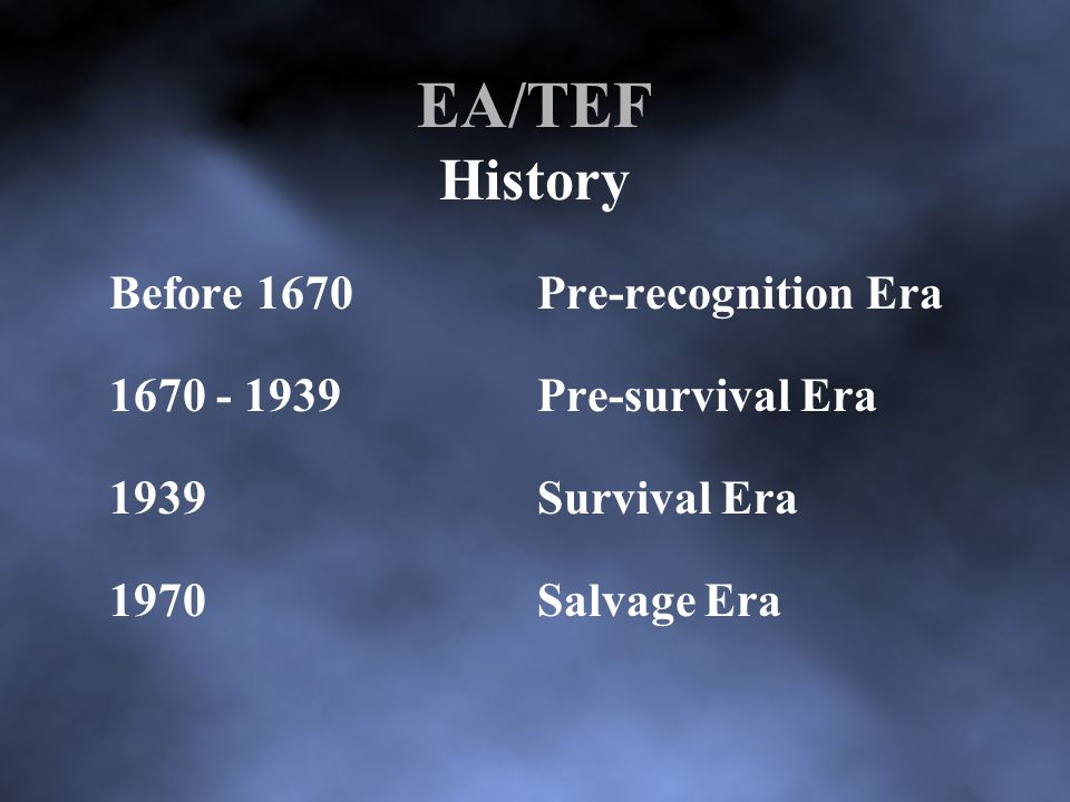 EA/TEF History Before 1670Pre-recognition Era 1670 - 1939Pre-survival Era 1939Survival Era 1970Salvage Era