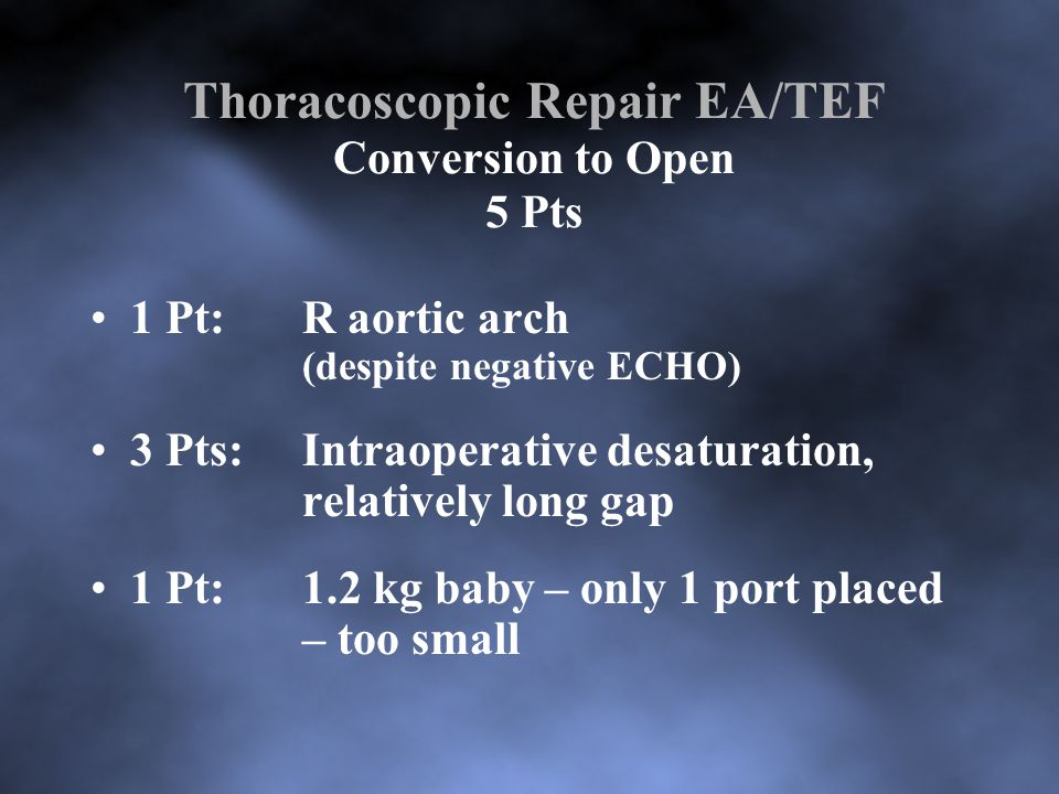 Thoracoscopic Repair EA/TEF Conversion to Open 5 Pts 1 Pt:R aortic arch (despite negative ECHO) 3 Pts:Intraoperative desaturation, relatively long gap 1 Pt:1.2 kg baby – only 1 port placed – too small