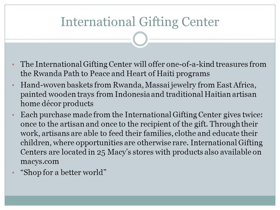 International Gifting Center The International Gifting Center will offer one-of-a-kind treasures from the Rwanda Path to Peace and Heart of Haiti programs Hand-woven baskets from Rwanda, Massai jewelry from East Africa, painted wooden trays from Indonesia and traditional Haitian artisan home décor products Each purchase made from the International Gifting Center gives twice: once to the artisan and once to the recipient of the gift.