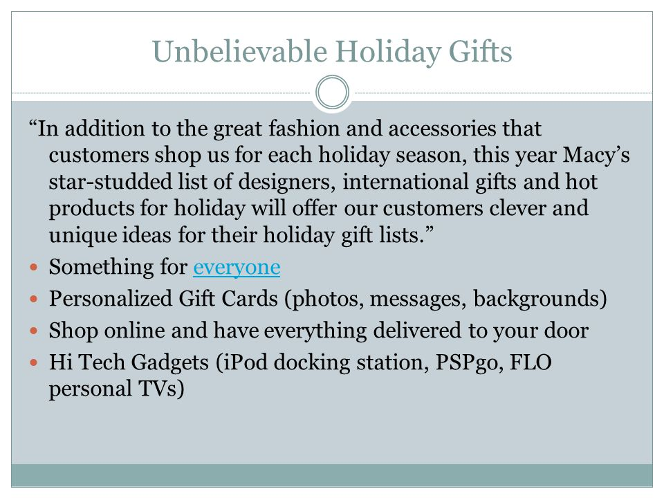 Unbelievable Holiday Gifts In addition to the great fashion and accessories that customers shop us for each holiday season, this year Macy's star-studded list of designers, international gifts and hot products for holiday will offer our customers clever and unique ideas for their holiday gift lists. Something for everyoneeveryone Personalized Gift Cards (photos, messages, backgrounds) Shop online and have everything delivered to your door Hi Tech Gadgets (iPod docking station, PSPgo, FLO personal TVs)