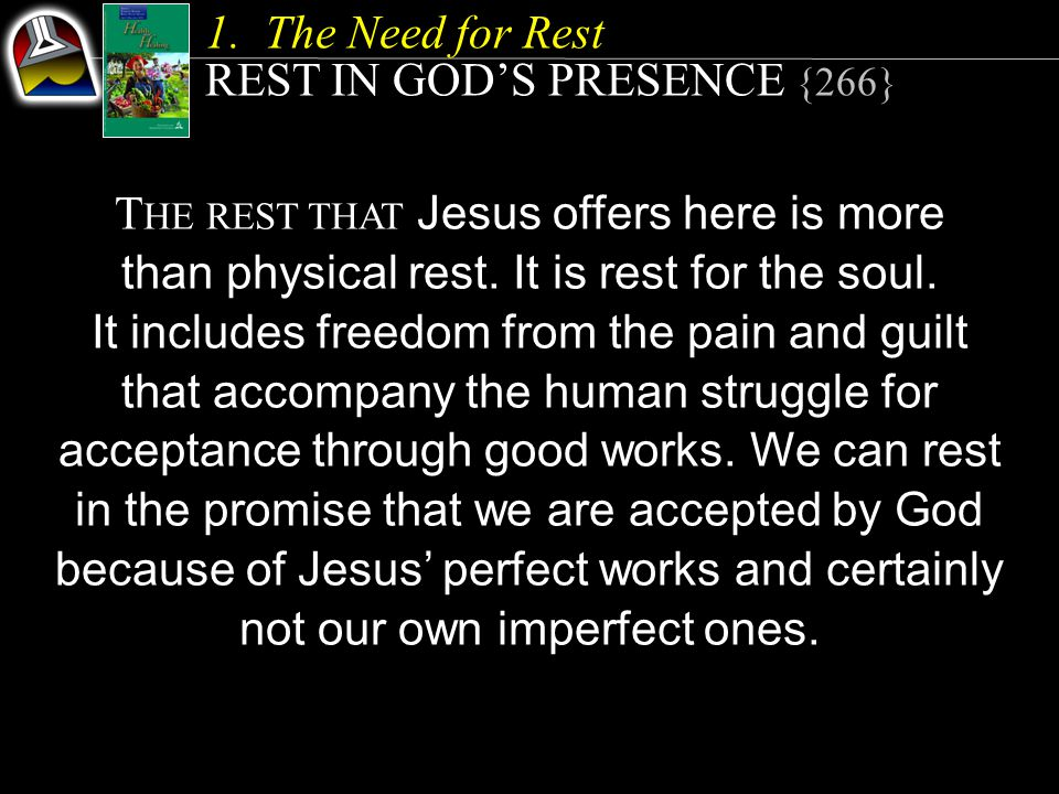 1.The Need for Rest REST IN GOD'S PRESENCE {266} T HE REST THAT Jesus offers here is more than physical rest.