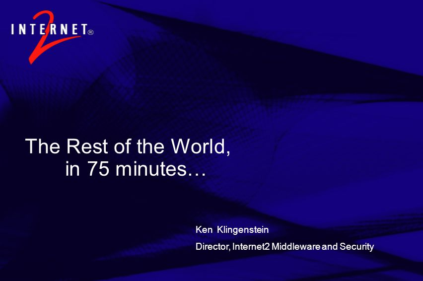 The Rest of the World, in 75 minutes… Ken Klingenstein Director, Internet2 Middleware and Security