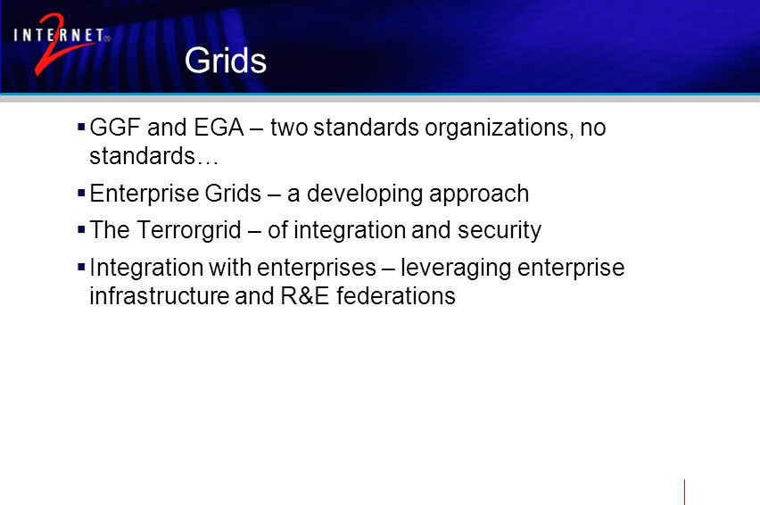 Grids  GGF and EGA – two standards organizations, no standards…  Enterprise Grids – a developing approach  The Terrorgrid – of integration and security  Integration with enterprises – leveraging enterprise infrastructure and R&E federations