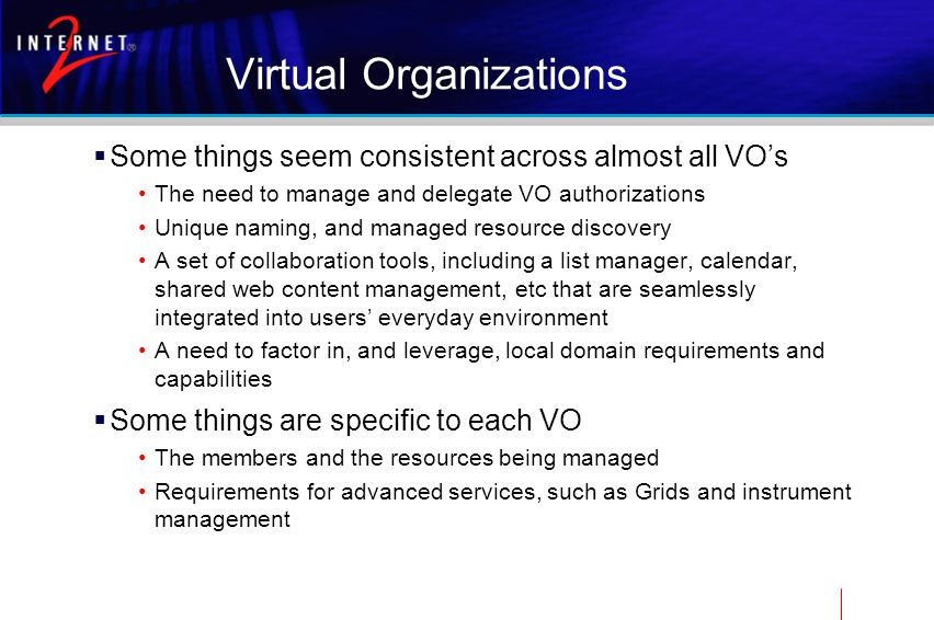 Virtual Organizations  Some things seem consistent across almost all VO's The need to manage and delegate VO authorizations Unique naming, and managed resource discovery A set of collaboration tools, including a list manager, calendar, shared web content management, etc that are seamlessly integrated into users' everyday environment A need to factor in, and leverage, local domain requirements and capabilities  Some things are specific to each VO The members and the resources being managed Requirements for advanced services, such as Grids and instrument management
