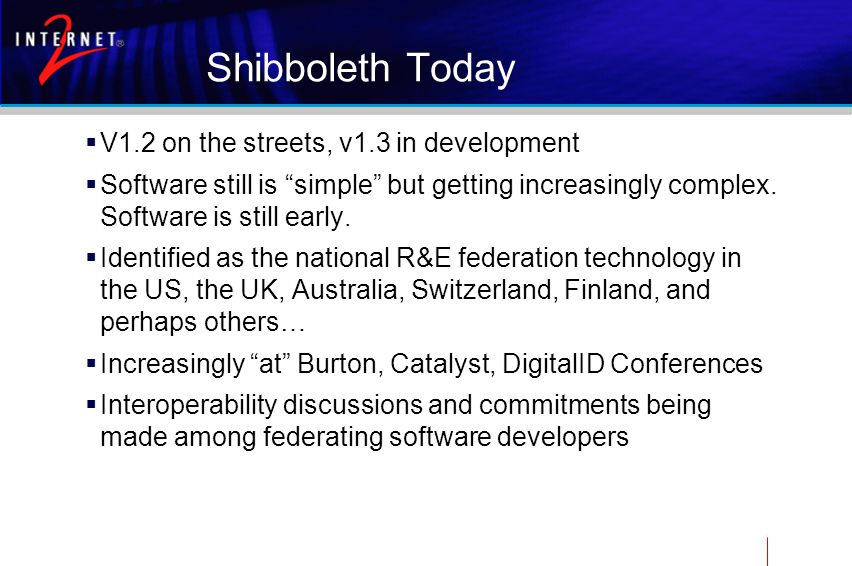 Shibboleth Today  V1.2 on the streets, v1.3 in development  Software still is simple but getting increasingly complex.