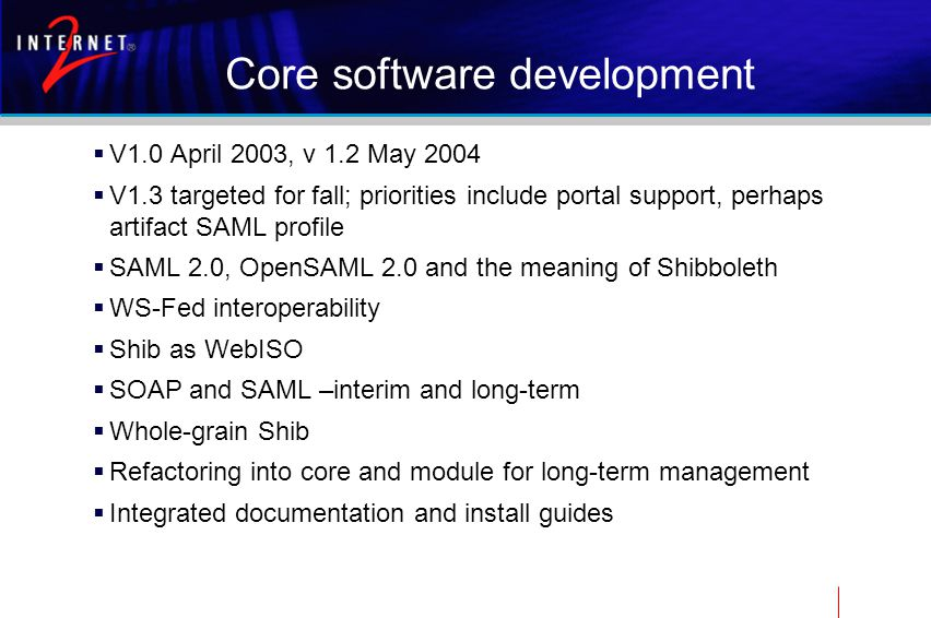 Core software development  V1.0 April 2003, v 1.2 May 2004  V1.3 targeted for fall; priorities include portal support, perhaps artifact SAML profile  SAML 2.0, OpenSAML 2.0 and the meaning of Shibboleth  WS-Fed interoperability  Shib as WebISO  SOAP and SAML –interim and long-term  Whole-grain Shib  Refactoring into core and module for long-term management  Integrated documentation and install guides