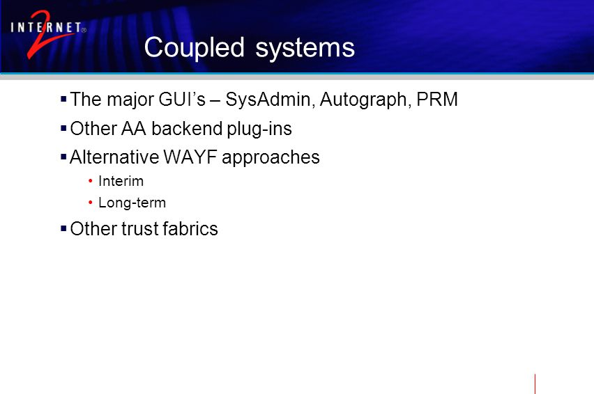 Coupled systems  The major GUI's – SysAdmin, Autograph, PRM  Other AA backend plug-ins  Alternative WAYF approaches Interim Long-term  Other trust fabrics