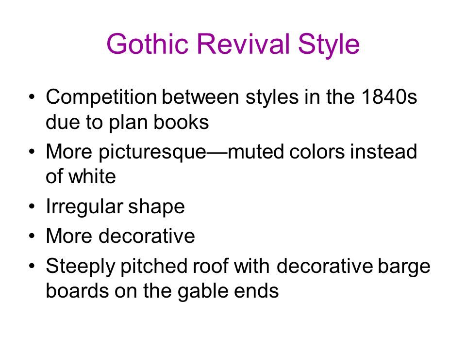Gothic Revival Style Competition between styles in the 1840s due to plan books More picturesque—muted colors instead of white Irregular shape More decorative Steeply pitched roof with decorative barge boards on the gable ends