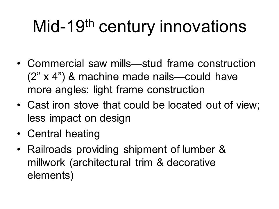 Mid-19 th century innovations Commercial saw mills—stud frame construction (2 x 4 ) & machine made nails—could have more angles: light frame construction Cast iron stove that could be located out of view; less impact on design Central heating Railroads providing shipment of lumber & millwork (architectural trim & decorative elements)