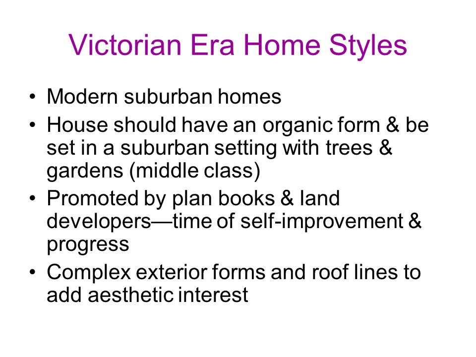 Victorian Era Home Styles Modern suburban homes House should have an organic form & be set in a suburban setting with trees & gardens (middle class) Promoted by plan books & land developers—time of self-improvement & progress Complex exterior forms and roof lines to add aesthetic interest