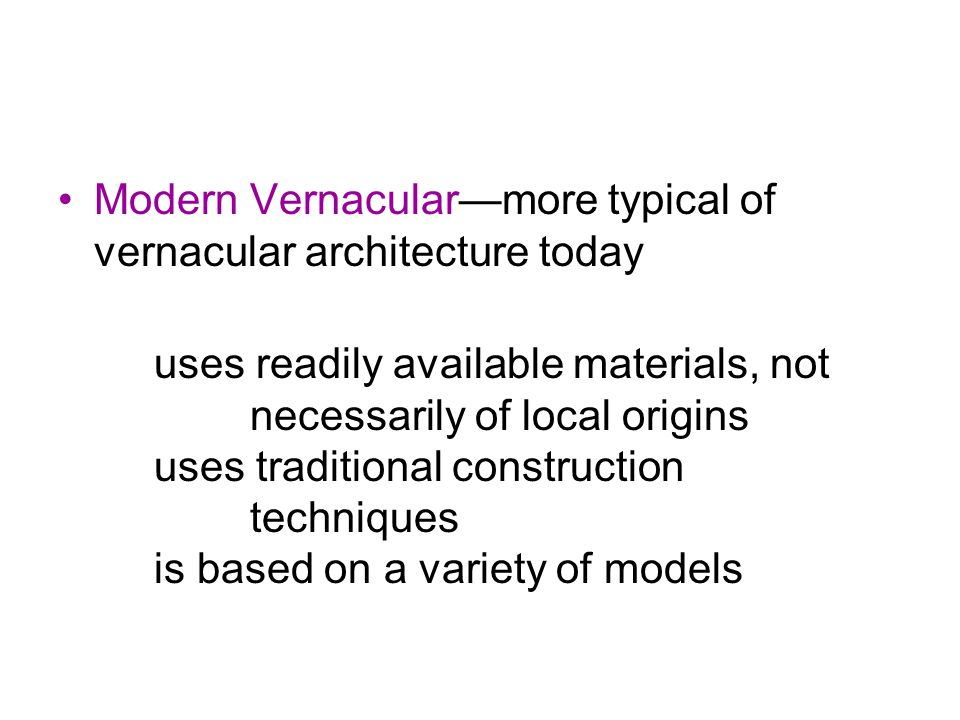Modern Vernacular—more typical of vernacular architecture today uses readily available materials, not necessarily of local origins uses traditional construction techniques is based on a variety of models