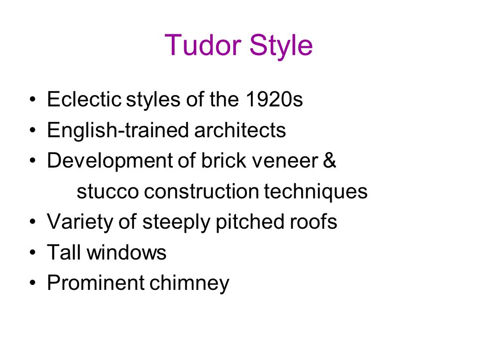 Tudor Style Eclectic styles of the 1920s English-trained architects Development of brick veneer & stucco construction techniques Variety of steeply pitched roofs Tall windows Prominent chimney