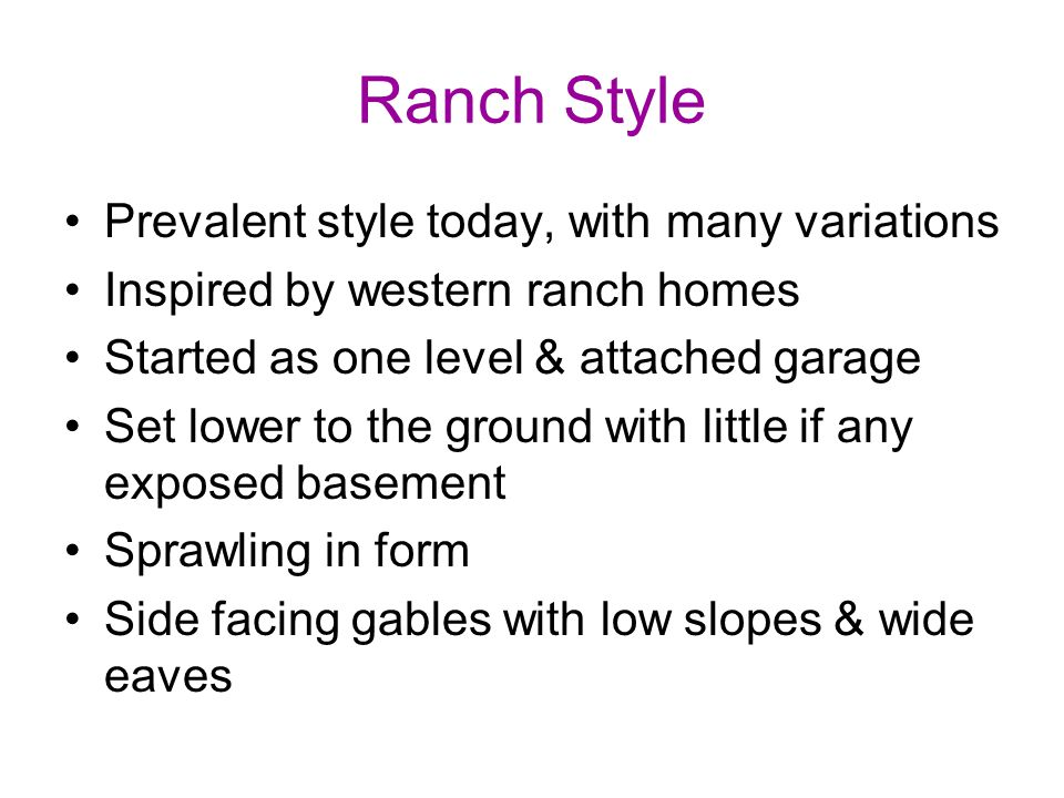 Ranch Style Prevalent style today, with many variations Inspired by western ranch homes Started as one level & attached garage Set lower to the ground with little if any exposed basement Sprawling in form Side facing gables with low slopes & wide eaves
