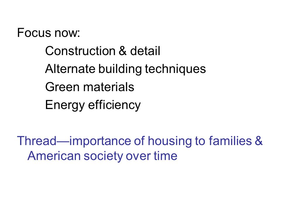 Focus now: Construction & detail Alternate building techniques Green materials Energy efficiency Thread—importance of housing to families & American society over time